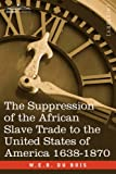 The Suppression of the African Slave Trade to the United States of America 1638-1870, W. E. B. Du Bois, 1602068194
