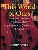This World of Ours : Issues and Aspects of Mass Culture for Advanced Students of English, Frank, Stanley, 086647191X