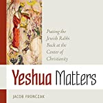 Yeshua Matters: Putting the Jewish Rabbi Back at the Center of Christianity | Jacob Fronczak