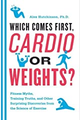 Which Comes First, Cardio or Weights?: Fitness Myths, Training Truths, and Other Surprising Discoveries from the Science of Exercise by Alex Hutchinson (2011-06-01) Paperback