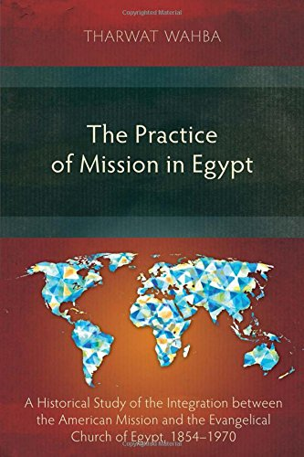The Practice of Mission in Egypt: A Historical Study of the Integration Between the American Mission and the Evangelical Church of Egypt, 1854-1970 pdf