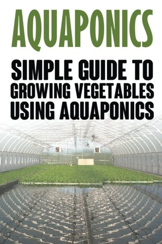 Aquaponics: Simple Guide to Growing Vegetables Using Aquaponics (Aquaponics, aquaponic gardening, aquaponic systems, organic vegetables, vegetable gardening)