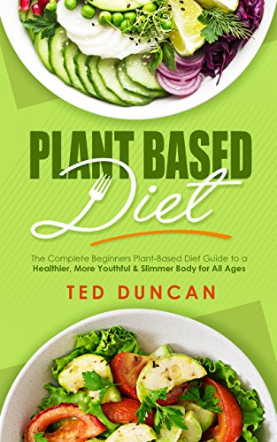 Plant Based Diet: The Complete Beginners Plant-Based Diet Guide To A Healthier, Youthful & Slimmer Body For All Ages by Ted Duncan