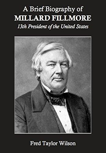 A Brief Biography of Millard Fillmore, 13th President of the United States (13th President Of The United States Of America)