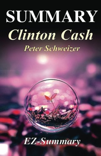 Summary - Clinton Cash: By Peter Schweizer -The Untold Story of How and Why Foreign Governments and Businesses Helped Make Bill and Hillary Rich ... Hardcover, Audiobook, Audible, Book 1)