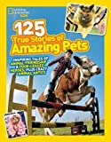 National Geographic Kids 125 True Stories of Amazing Pets: Inspiring Tales of Animal Friendship and Four-legged Heroes, Plus Crazy Animal Antics