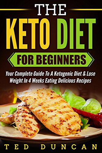 The Keto Diet For Beginners: Your Complete Guide To A Ketogenic Diet & Lose Weight In 4 Weeks Eating Delicious Recipes by Ted Duncan