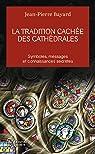 La Tradition cachée des cathédrales : Du symbolisme médiéval à la réalisation architecturale par Bayard