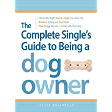 The Complete Single's Guide to Being a Dog Owner: Choose the Right Breed, Train Your New Pup, Balance Dating and Dog Duties, Find Doggie Daycare and Travel with Your Dog