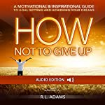How Not to Give Up: A Motivational & Inspirational Guide to Goal Setting and Achieving your Dreams (Inspirational Books Series) | R. L. Adams