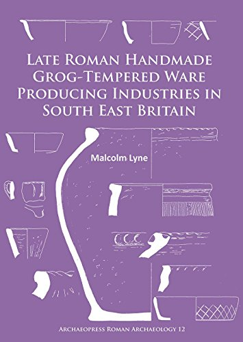 Late Roman Handmade Grog-Tempered Ware Producing Industries in South East Britain (Archaeopress Roman Archaeology)