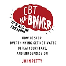 Cognitive Behavioral Therapy: CBT No Brainer It's All In The Mind: How to Stop Overthinking, Get Motivated, Defeat Your Fears, & End Depression