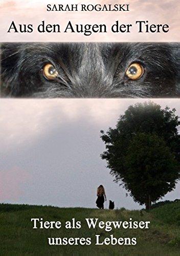 Aus den Augen der Tiere: Tiere als Wegweiser unseres Lebens