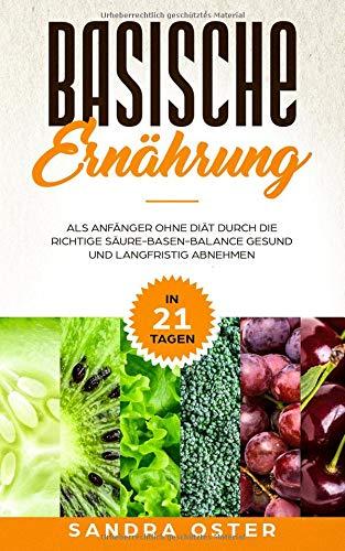 Basische Ernährung: In 21 Tagen als Anfänger ohne Diät durch die richtige Säure-Basen-Balance gesund und langfristig abnehmen (Inklusive  Kochbuch mit ... und Basischer Lebensmittel Tabelle, Band 1)