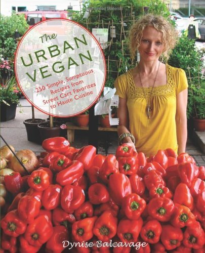 The Urban Vegan: 250 Simple, Sumptuous Recipes from Street Cart Favorites to Haute Cuisine by Dynise Balcavage