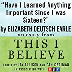Have I Learned Anything Important Since I Was Sixteen?: A 'This I Believe' Essay | Elizabeth Deutsch Earle
