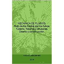 MECÁNICA DE FLUIDOS.  Flujo de los fluidos por los tubos. Tubería. Toberas y difusores.  Diseño y construcción. (Spanish Edition)