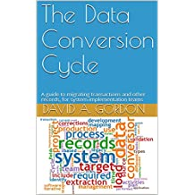 The Data Conversion Cycle: A guide to migrating transactions and other records, for system implementation teams