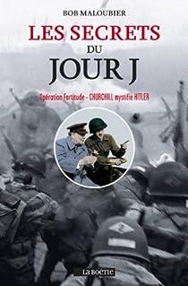 Les secrets du Jour J. Opération Fortitude; Churchill mystifia Hitler par Maloubier