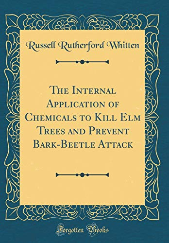 The Internal Application of Chemicals to Kill Elm Trees and Prevent Bark-Beetle Attack (Classic Reprint)