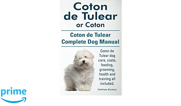 Coton de Tulear or Coton. Coton de Tulear Complete Dog Manual. Coton de Tulear dog care, costs, feeding, grooming, health and training all included.