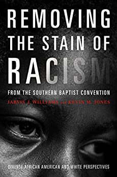 Removing the Stain of Racism from the Southern Baptist Convention: Diverse African American and White Perspectives by [Jones, Kevin, Williams, Jarvis J]