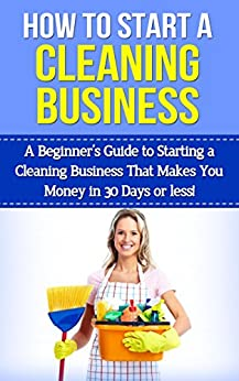 How To Start A Cleaning Business: A Beginner's Guide to Starting a Cleaning Business That Makes You Money in 30 Days or Less (cleaning business, starting ... business, start a cleaning business) by [Rogerson, Stephanie]