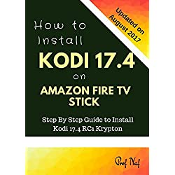 How To Install Kodi 17.4 on Amazon Fire TV Stick: Step By Step Guide to Install Kodi 17.4 RC1 Krypton with Screen Shots! (Kodi User Guide, fire tv stick, kodi book, kodi stick, 2017)