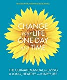 Change Your Life One Day at a Time: The Ultimate Manual for Living a Long, Healthy and Happy Life