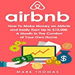 Airbnb: How to Make Money on Airbnb and Easily Earn Up to $10,000 a Month in the Comfort of Your Own Home | Mark Thomas