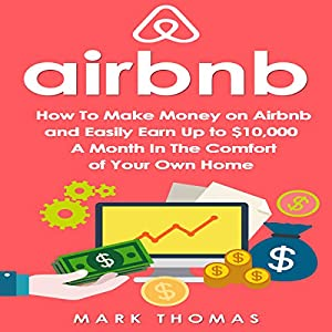 Airbnb: How to Make Money on Airbnb and Easily Earn Up to $10,000 a Month in the Comfort of Your Own Home Audiobook