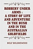 Robbery under Arms : A Story of Life and Adventure in the Bush and in the Australian Goldfields