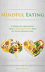 Mindful Eating: A Healthy, Balanced and Compassionate Way To Stop Overeating, How To Lose Weight and Get a Real Taste of Life by Eating Mindfully (Healthy ... Weight Loss, Lose Weight) (English Edition)
