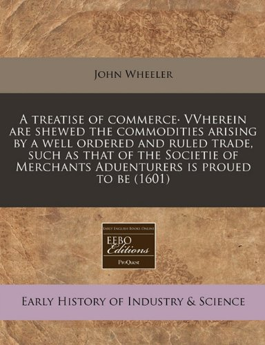 A treatise of commerce· VVherein are shewed the commodities arising by a well ordered and ruled trade, such as that of the Societie of Merchants Aduenturers is proued to be (1601) ebook
