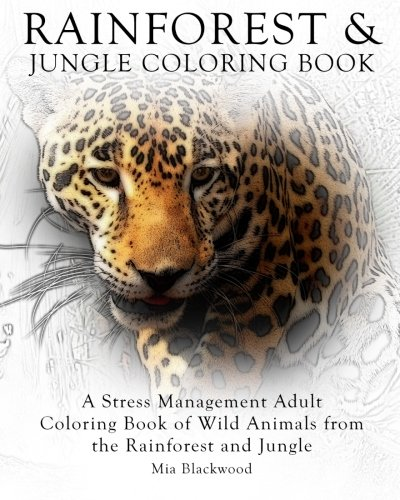 Rainforest & Jungle Coloring Book: A Stress Management Adult Coloring Book of Wild Animals from the Rainforest and Jungle (Advanced Realistic Coloring Books) (Volume 7)
