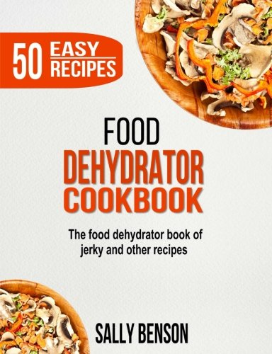 Food Dehydrator Cookbook: The Food Dehydrator Book of Jerky and Other Recipes by Sally Benson
