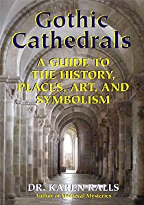 Gothic Cathedrals: A Guide to the History, Places, Art, and Symbolism
