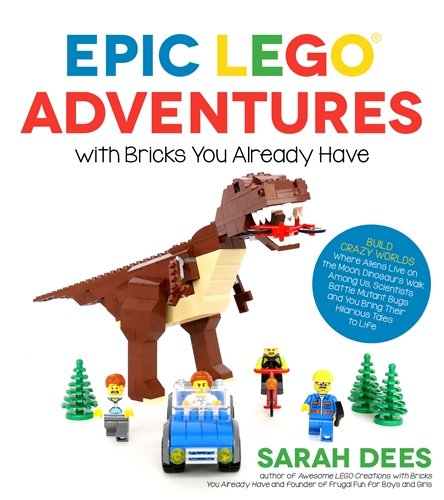 Epic LEGO Adventures with Bricks You Already Have: Build Crazy Worlds...