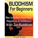 BUDDHISM: BUDDHISM FOR BEGINNERS : How to Achieve Inner Peace, Happiness & Fulfillment with Zen Buddhism (Buddhism, Buddha, Meditation, Zen, Simple Living, Happiness, Yoga, Anxiety, Mindfulness)