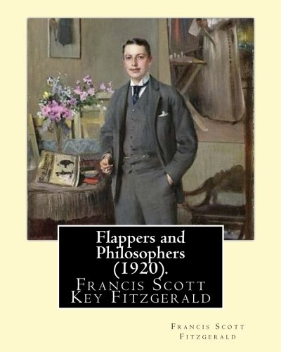 Flappers and Philosophers  (1920). By: Francis Scott Fitzgerald: Francis Scott Key Fitzgerald (September 24, 1896 – December 21, 1940), known ... writer, whose works illustrate the Jazz Age.