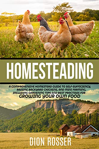 Homesteading: A Comprehensive Homestead Guide to Self-Sufficiency, Raising Backyard Chickens, and Mini Farming, Including Gardening Tips and Best Practices for Growing Your Own Food by [Rosser, Dion]
