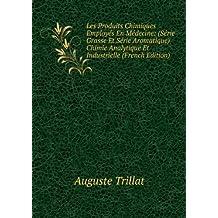 Les Produits Chimiques Employés En Médecine: (Série Grasse Et Série Aromatique) Chimie Analytique Et Industrielle (French Edition)