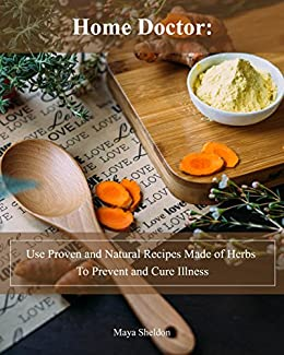 Home Doctor: Use Proven and Natural Recipes Made of Herbs To Prevent and Cure Illness: (Complete Guide To Natural Healing) (Books On Natural Healing) by [Sheldon, Maya ]