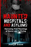 Haunted Hospitals And Asylums: Harrowing True Hauntings of Horror and Suffering (Haunted Asylums) (Volume 1)