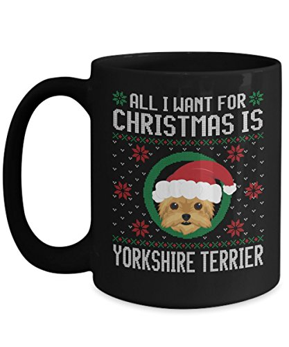 - Funny Christmas Mug - All I Want For Christmas Is Yorkshire Terrier Dog Funny Xmas Gift For Husband, Boyfriend, Boys, Girlfriend, Wife, Girls, Dog Lov
