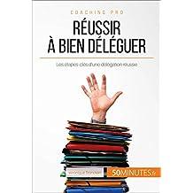 Réussir à bien déléguer: Les étapes-clés d'une délégation réussie (Coaching pro t. 57) (French Edition)
