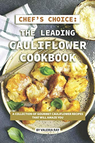 Chef's Choice: The Leading Cauliflower Cookbook: A Collection of Gourmet Cauliflower Recipes That Will Amaze You (Ray-bun)