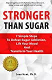 Stronger Than Sugar: 7 Simple Steps To Defeat Sugar Addiction, Lift Your Mood And Transform Your Health