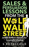 Sales & Persuasion Lessons from the Wolf of Wall Street: Jordan Belfort's Secrets for Successful Closing by S Rothschild (2014-03-14)