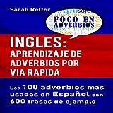 Ingles: Aprendizaje de Adverbios por Via Rapida [English: Learning Adverbs the Fast Way]: Los 100 Adverbios Más Usados en Español con 600 Frases de Ejemplo [The 100 Most Used Adverbs in Spanish with